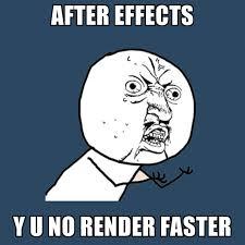 Render Memes - after effects y u no render faster create meme