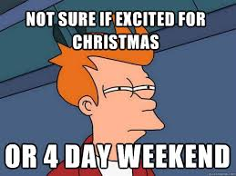 4 Day Weekend Meme - not sure if excited for christmas or 4 day weekend futurama fry
