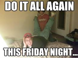 Tgif Meme - do it all again this friday night tgif zababe quickmeme