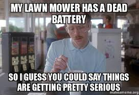 Battery Meme - my lawn mower has a dead battery so i guess you could say things