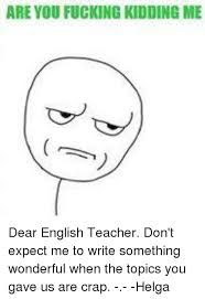 Are Fucking Kidding Me Meme - are you fucking kidding me dear english teacher don t expect me to