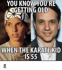 Karate Kid Meme - you knowyou re ngetting old when the karate kid is 55