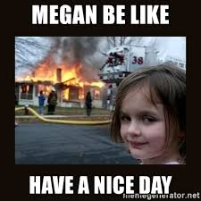 Megan Meme - megan be like have a nice day burning house girl meme generator