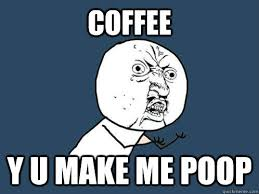 Coffee Poop Meme - coffee y u make me poop y u no quickmeme
