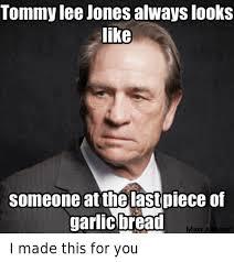 Tommy Lee Jones Meme - tommy lee jones always looks like someone at the last piece of