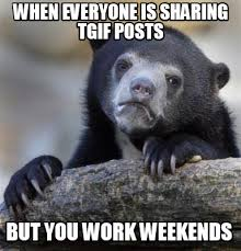 I Work Weekends Meme - meme creator when everyone is sharing tgif posts but you work