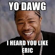 Eric Meme - yo dawg i heard you like eric create meme