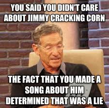 Meme Jimmy - jimmy crack corn and i don t care maury determined that was a