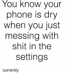 Phone Dry Meme - you know your phone is dry when you just messing with shit in the
