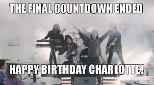 Birthday Countdown Meme - the final countdown ended happy birthday charlotte make a meme
