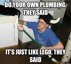Plumbing Meme - do your own plumbing they said it s just like lego they said
