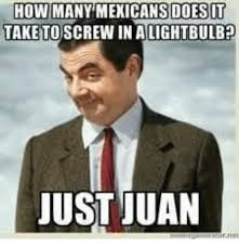 Mexican Meme - howmany mexicans doesot take to screw in a lightbulbp just juan