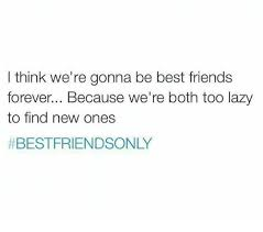 Friends Forever Meme - i think we re gonna be best friends forever because we re both too