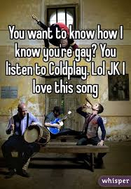 You Know How I Know You Re Gay Meme - want to know how i know you re gay you listen to coldplay lol jk i