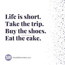 Life is short Take the trip Buy the shoes Eat the cake