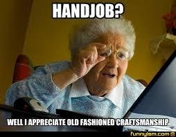 Old Fashioned Memes - handjob well i appreciate old fashioned craftsmanship meme