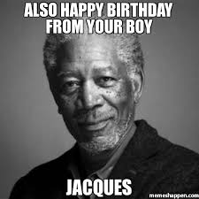 Jacques Meme - also happy birthday from your boy jacques meme morgan freeman