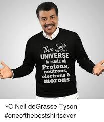 Neil Tyson Meme - universe made protons electrons morons c neil degrasse tyson