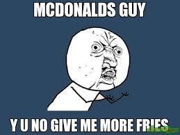 Meme Y U No - mcdonalds guy y u no give me more fries meme y u no 922