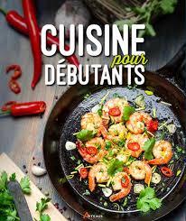 cuisine pour d饕utant une cuisine simple et savoureuse à la portée de tous conseils d