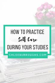 how to practice self care during your studies chloeburroughs com