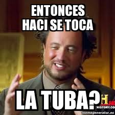 Tuba Memes - meme ancient aliens entonces haci se toca la tuba 22317524