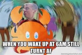 Turnt Meme - when you wake up at 6am still turnt af niall mr krabs spin