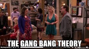 Gang Bang Memes - the gang bang theory gang bang theoroy meme generator