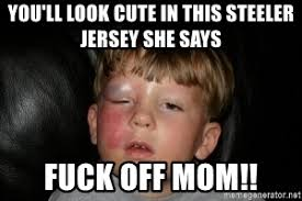 Fuck You Kid Meme - you ll look cute in this steeler jersey she says fuck off mom