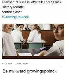 Black History Month Memes - teacher ok class let s talk about black history month entire
