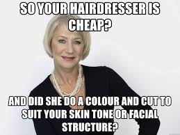 Hairdresser Meme - so your hairdresser is cheap and did she do a colour and cut to
