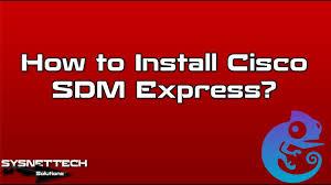 how to install cisco sdm express how to configure cisco sdm