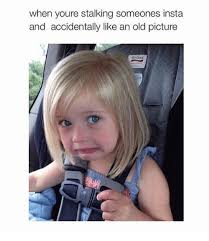 Stalking Memes - when youre stalking someones insta and accidentally like an old