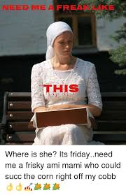 Its Friday Meme - need me a fre us where is she its fridayneed me a frisky ami mami
