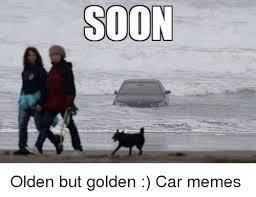 Soon Car Meme - soon olden but golden car memes cars meme on me me