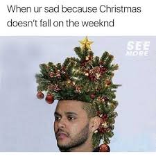 The Weeknd Memes - dopl3r com memes when ur sad because christmas doesnt fall on