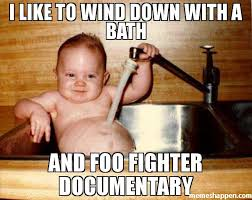 Meme Documentary - i like to wind down with a bath and foo fighter documentary meme