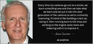 james cameron quote every time my cameras go out on a movie we