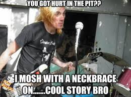 Neck Brace Meme - you got hurt in the pit i mosh with a neckbrace on cool