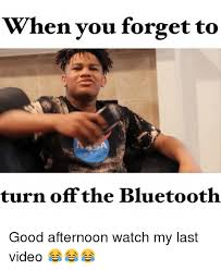 Bluetooth Meme - when you forget to turn off the bluetooth good afternoon watch my