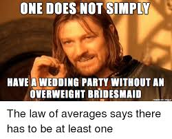 Bridesmaids Meme - one does not simply have a wedding party without an overweight