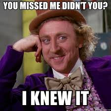 I Knew It Meme - you missed me didn t you i knew it willy wonka meme generator