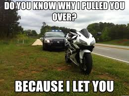 Biker Meme - do you know why i pulled you over because i let you pulled over