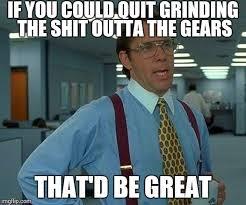 Grinding Meme - that would be great meme imgflip