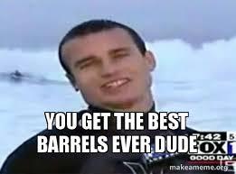 Barrels Meme - you get the best barrels ever dude make a meme