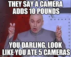 Camera Meme - camera adds 10 pounds imgflip