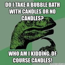 Bubble Bath Meme - i take a bubble bath with candles or no candles