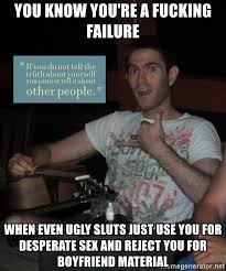 Sluts Memes - you know you re a fucking failure when even ugly sluts just use you