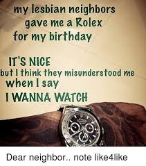 Lesbian Birthday Meme - my lesbian neighbors gave me a rolex for my birthday it s nice but