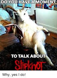 Slipknot Meme - do youihaveamomen to talk about slipknot slipknot meme on me me
